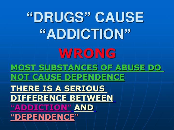 """DRUGS"" CAUSE ""ADDICTION"""
