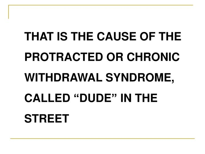 """THAT IS THE CAUSE OF THE PROTRACTED OR CHRONIC WITHDRAWAL SYNDROME, CALLED """"DUDE"""" IN THE STREET"""