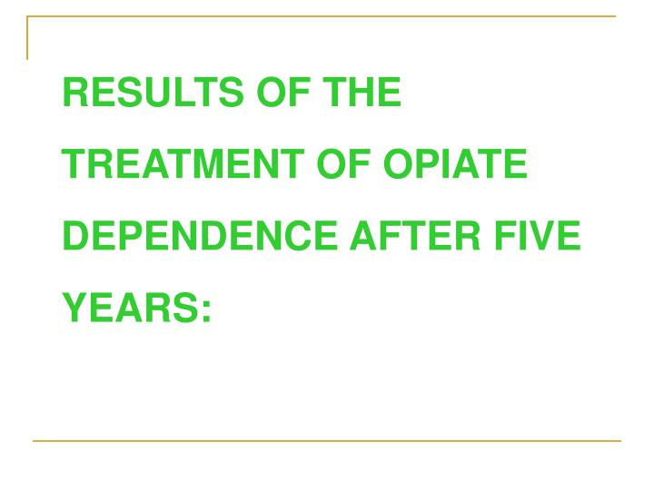 RESULTS OF THE TREATMENT OF OPIATE DEPENDENCE AFTER FIVE YEARS: