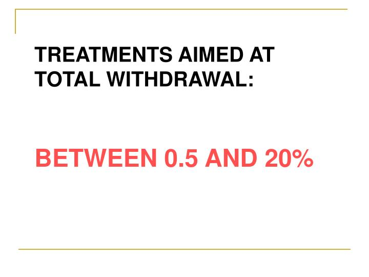 TREATMENTS AIMED AT TOTAL WITHDRAWAL: