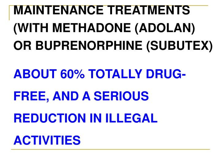 MAINTENANCE TREATMENTS (WITH METHADONE (ADOLAN) OR BUPRENORPHINE (SUBUTEX)