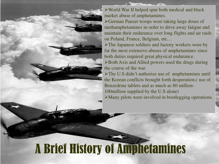 World War II helped spur both medical and black market abuse of amphetamines.