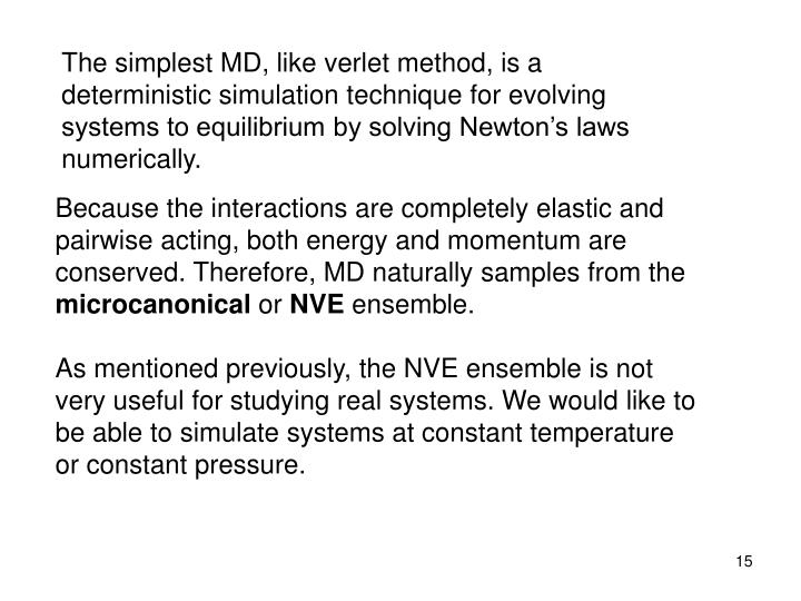 The simplest MD, like verlet method, is a deterministic simulation technique for evolving systems to equilibrium by solving Newton's laws