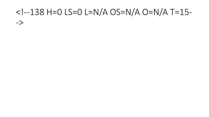 <!--138 H=0 LS=0 L=N/A OS=N/A O=N/A T=15-->