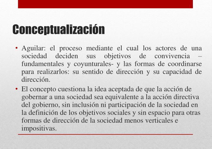 Aguilar: el proceso mediante el cual los actores de una sociedad deciden sus objetivos de convivencia –fundamentales y coyunturales- y las formas de coordinarse para realizarlos: su sentido de dirección y su capacidad de dirección.