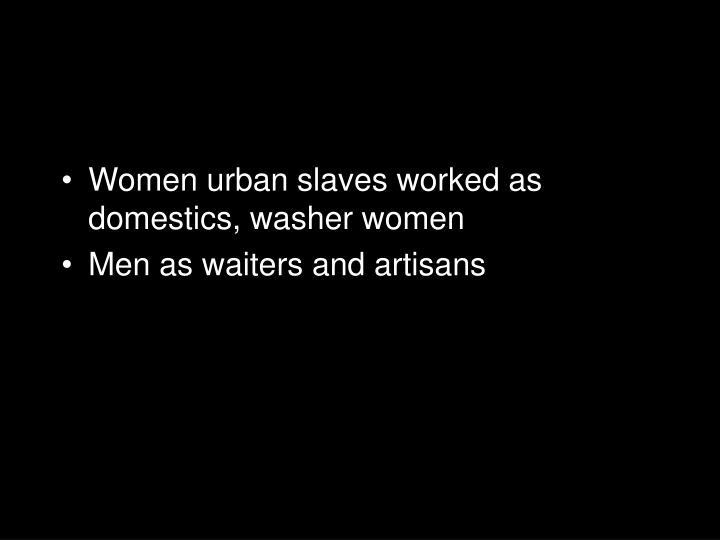 Women urban slaves worked as domestics, washer women