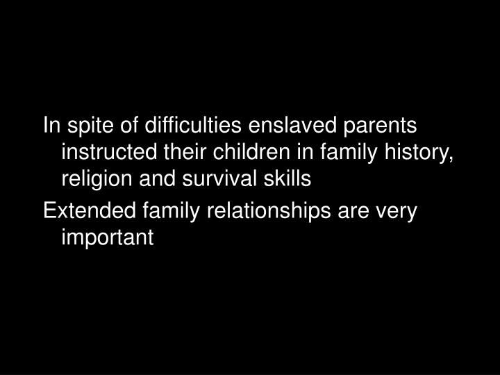 In spite of difficulties enslaved parents instructed their children in family history, religion and survival skills