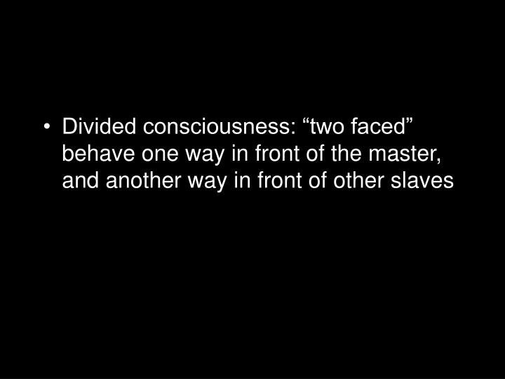"""Divided consciousness: """"two faced"""" behave one way in front of the master, and another way in front of other slaves"""