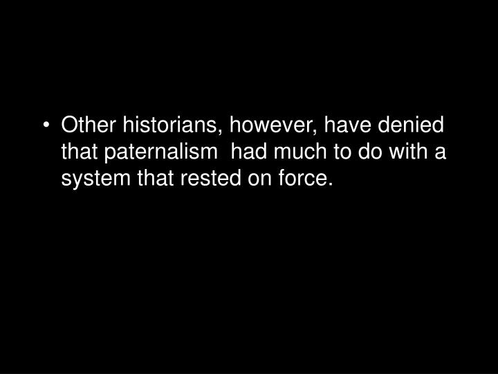 Other historians, however, have denied that paternalism  had much to do with a system that rested on force.