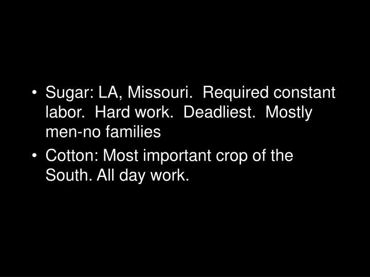 Sugar: LA, Missouri.  Required constant labor.  Hard work.  Deadliest.  Mostly men-no families