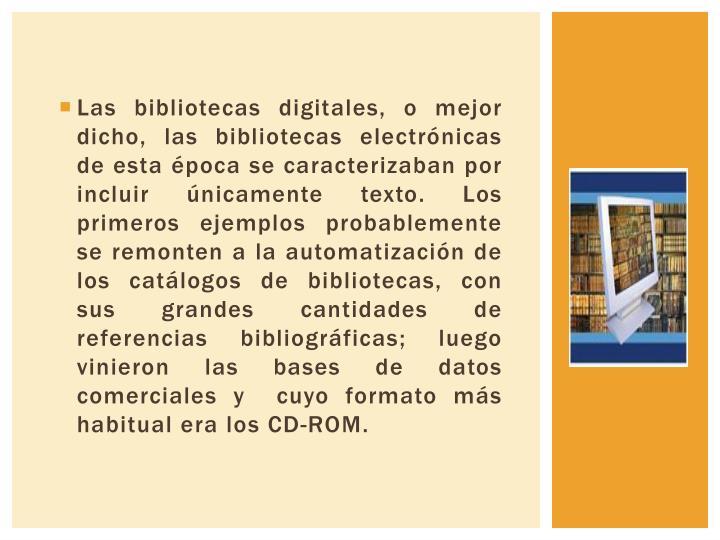 Las bibliotecas digitales, o mejor dicho, las bibliotecas electrónicas de esta época se caracterizaban por incluir únicamente texto. Los primeros ejemplos probablemente se remonten a la automatización de los catálogos de bibliotecas, con sus grandes cantidades de referencias bibliográficas; luego vinieron las bases de datos