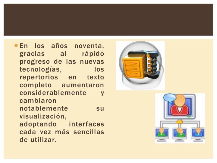 En los años noventa, gracias al rápido progreso de las nuevas tecnologías, los repertorios en texto completo aumentaron considerablemente y cambiaron notablemente su visualización, adoptando interfaces cada vez más sencillas de utilizar.