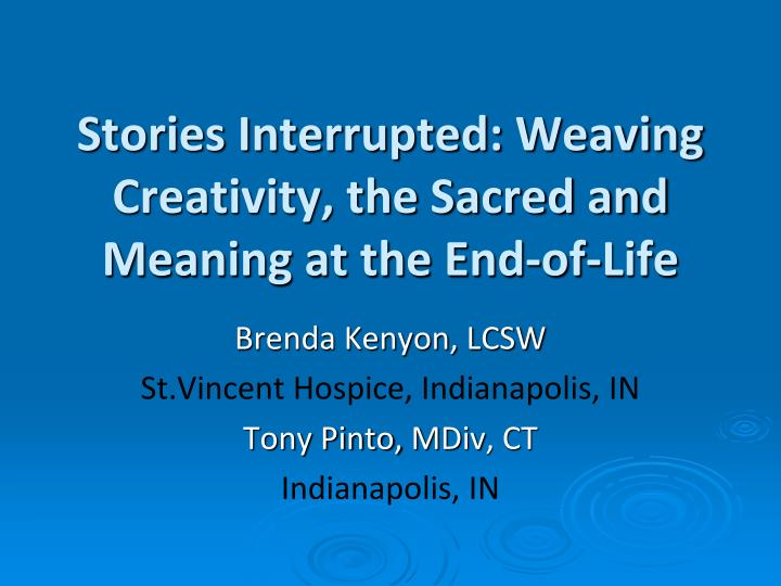 Stories Interrupted: Weaving Creativity, the Sacred and Meaning at the End-of-Life