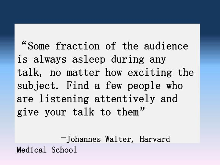 """""""Some fraction of the audience is always asleep during any talk, no matter how exciting the subject. Find a few people who are listening attentively and give your talk to them"""""""