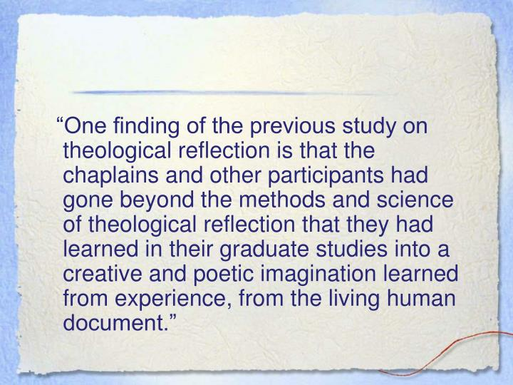 """""""One finding of the previous study on theological reflection is that the chaplains and other participants had gone beyond the methods and science of theological reflection that they had learned in their graduate studies into a creative and poetic imagination learned from experience, from the living human document."""""""