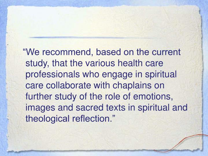 """""""We recommend, based on the current study, that the various health care professionals who engage in spiritual care collaborate with chaplains on further study of the role of emotions, images and sacred texts in spiritual and theological reflection."""""""