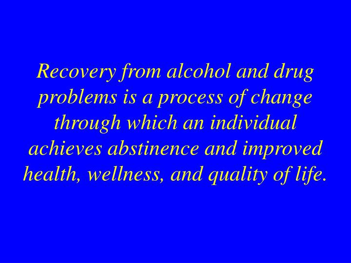 Recovery from alcohol and drug problems is a process of change through which an individual achieves abstinence and improved health, wellness, and quality of life.