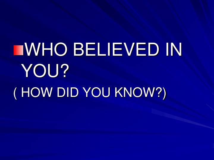 WHO BELIEVED IN YOU?