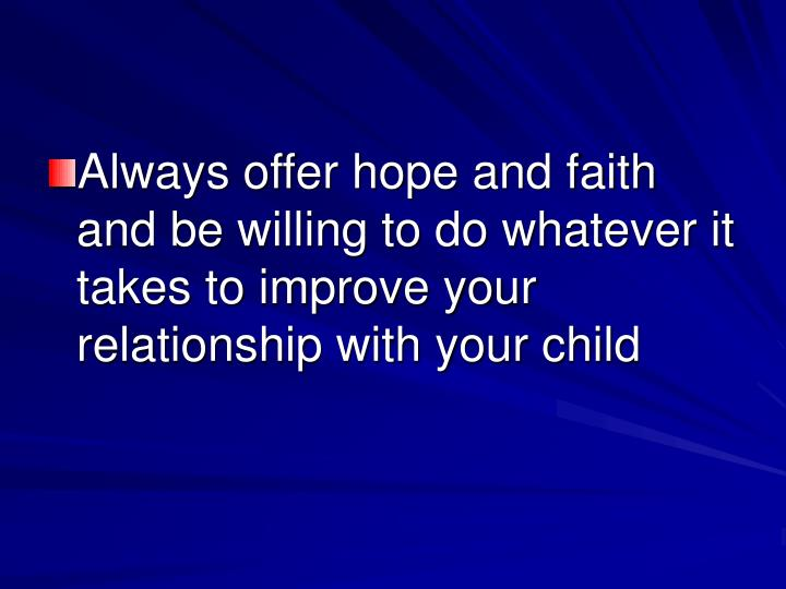 Always offer hope and faith and be willing to do whatever it takes to improve your relationship with your child