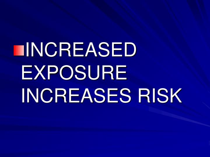 INCREASED EXPOSURE  INCREASES RISK