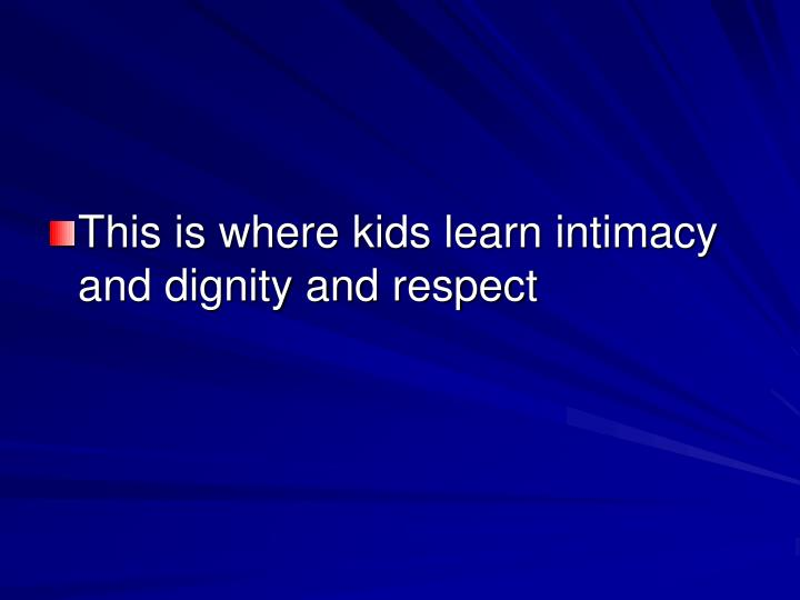 This is where kids learn intimacy and dignity and respect