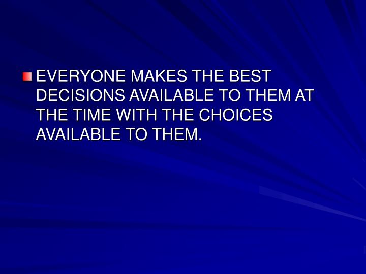 EVERYONE MAKES THE BEST DECISIONS AVAILABLE TO THEM AT THE TIME WITH THE CHOICES AVAILABLE TO THEM.
