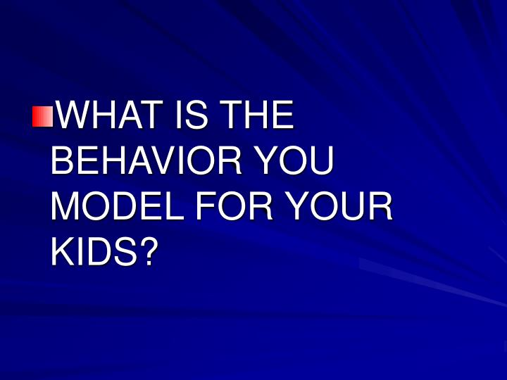 WHAT IS THE BEHAVIOR YOU MODEL FOR YOUR KIDS?