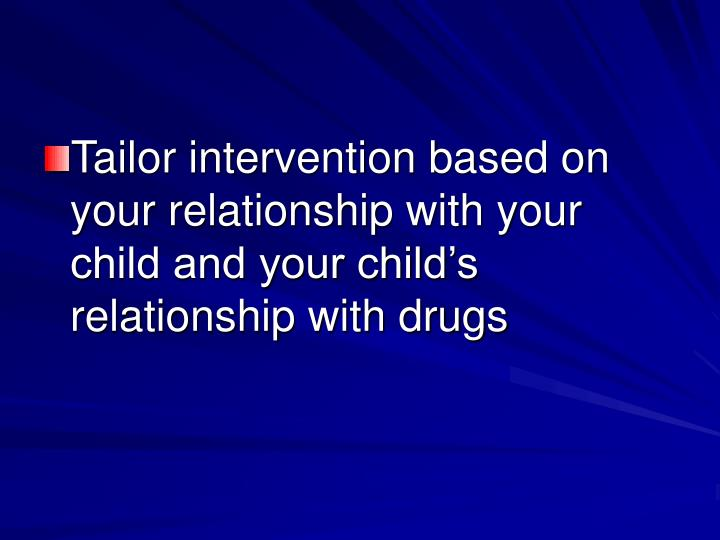 Tailor intervention based on your relationship with your child and your child's relationship with drugs