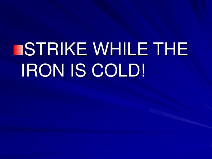STRIKE WHILE THE IRON IS COLD!