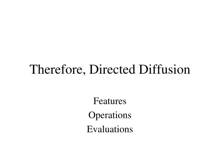 Therefore, Directed Diffusion