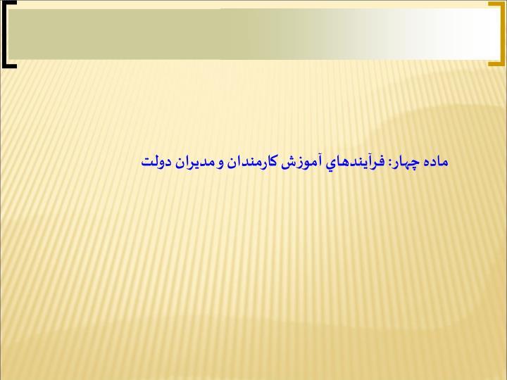 ماده چهار: فرآيندهاي آموزش كارمندان و مديران دولت