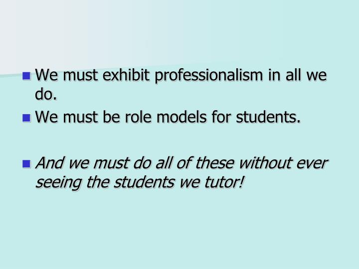 We must exhibit professionalism in all we do.