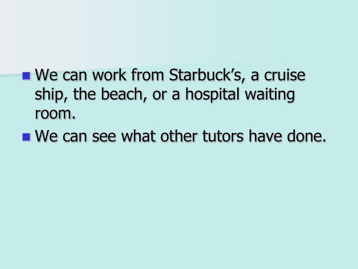 We can work from Starbuck's, a cruise ship, the beach, or a hospital waiting room.