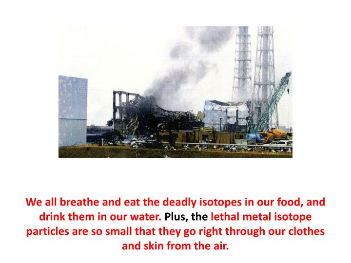 We all breathe and eat the deadly isotopes in our food, and drink them in our water.