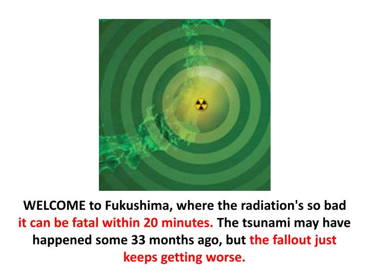 WELCOME to Fukushima, where the radiation's so bad