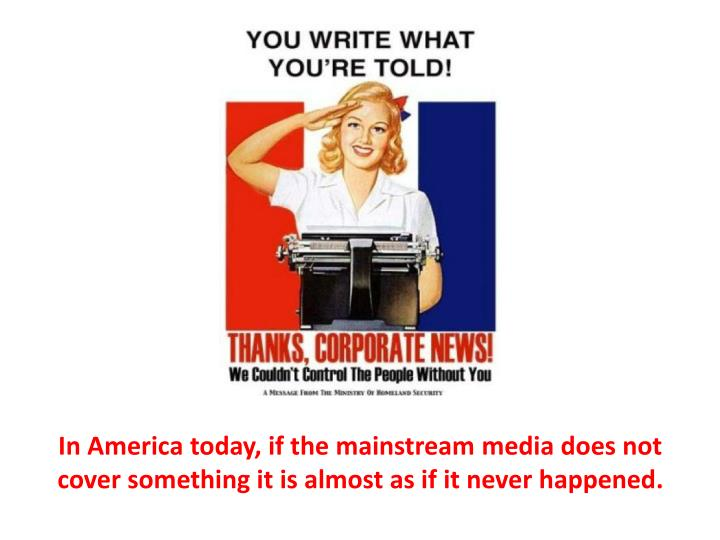 In America today, if the mainstream media does not cover something it is almost as if it never happened.
