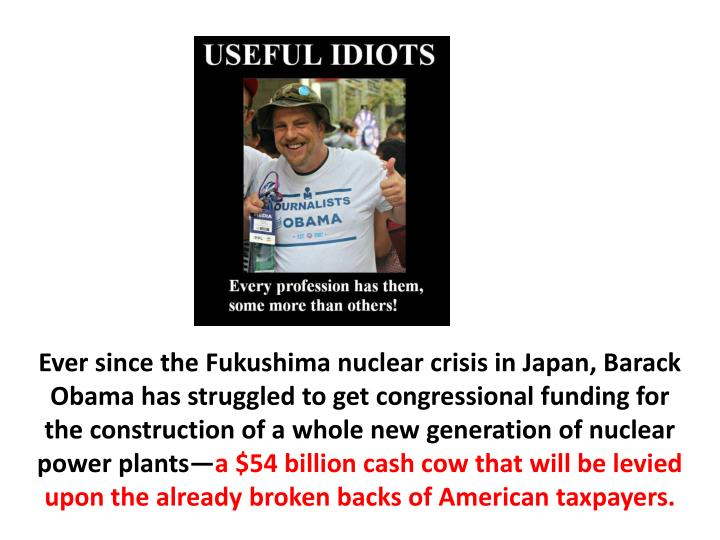 Ever since the Fukushima nuclear crisis in Japan, Barack Obama has struggled to get congressional funding for the construction of a whole new generation of nuclear power plants—
