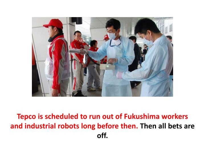 Tepco is scheduled to run out of Fukushima workers and industrial robots long before then.