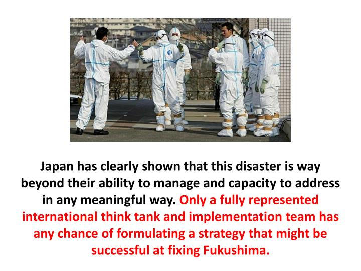 Japan has clearly shown that this disaster is way beyond their ability to manage and capacity to address in any meaningful way.