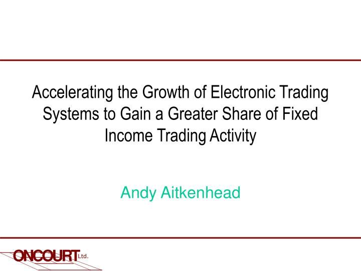 Accelerating the Growth of Electronic Trading Systems to Gain a Greater Share of Fixed Income Tradin...