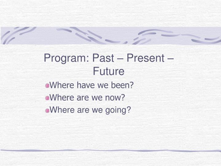 Program: Past – Present – Future