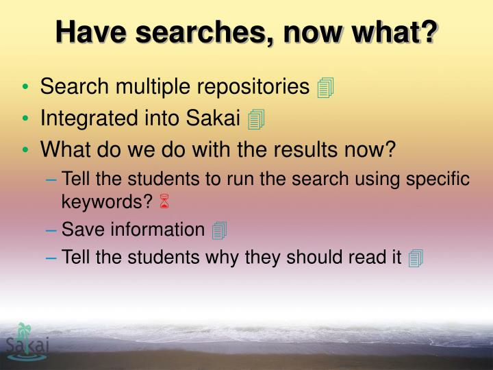 Have searches, now what?