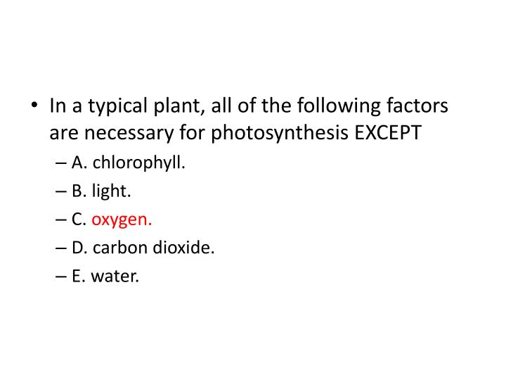 In a typical plant, all of the following factors are necessary for photosynthesis EXCEPT