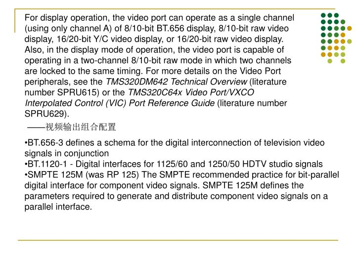 For display operation, the video port can operate as a single channel (using only channel A) of 8/10-bit BT.656 display, 8/10-bit raw video display, 16/20-bit Y/C video display, or 16/20-bit raw video display. Also, in the display mode of operation, the video port is capable of operating in a two-channel 8/10-bit raw mode in which two channels are locked to the same timing. For more details on the Video Port peripherals, see the