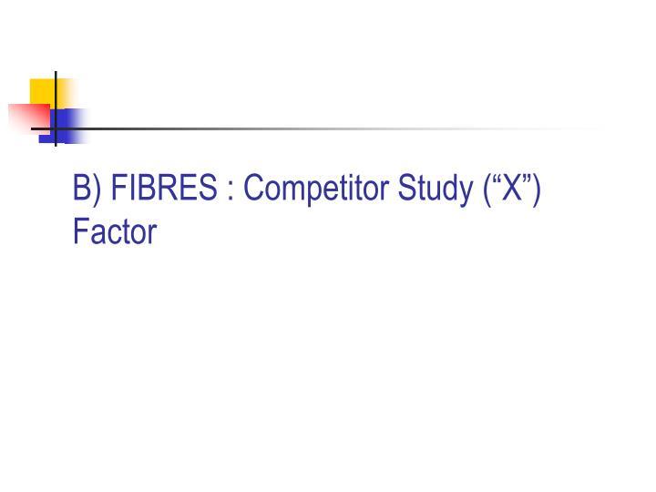 "B) FIBRES : Competitor Study (""X"") Factor"