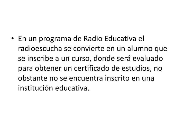 En un programa de Radio Educativa el radioescucha se convierte en un alumno que se inscribe a un curso, donde será evaluado para obtener un certificado de estudios, no obstante no se encuentra inscrito en una institución educativa.