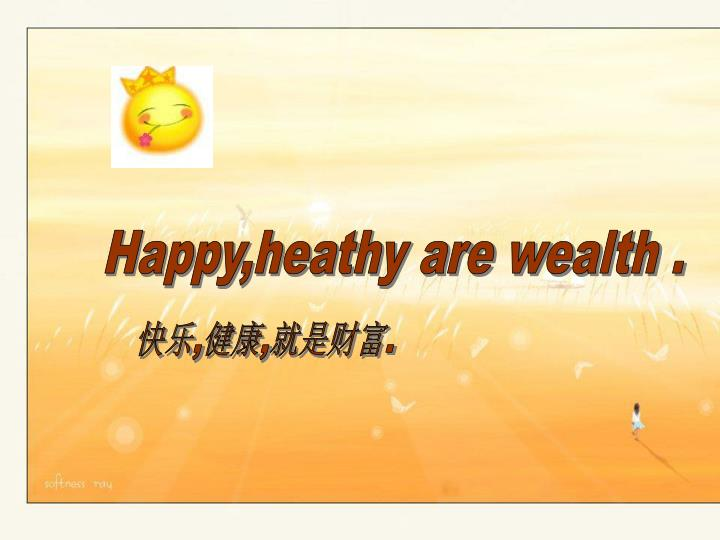 Happy,heathy are wealth .