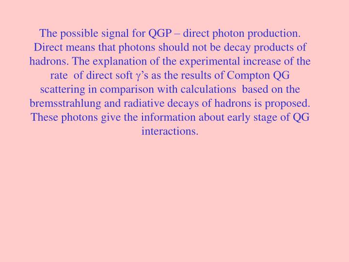 The possible signal for QGP – direct photon production. Direct means that photons should not be decay products of hadrons. The explanation of the experimental increase of the rate  of direct soft