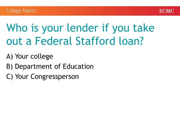 Who is your lender if you take out a Federal Stafford loan?