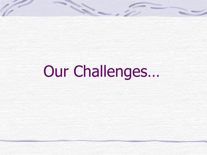Our Challenges…